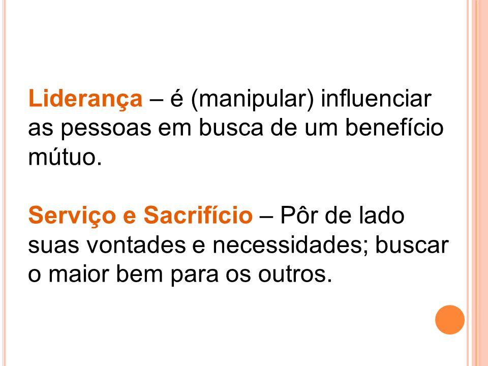 Liderança – é (manipular) influenciar as pessoas em busca de um benefício mútuo.