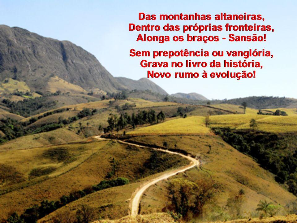 Brasil, o mundo a escutar-te, Pergunta hoje: O que é? Ah! Terra de minha vida, Responde às nações de pé! Brasil, o mundo a escutar-te, Pergunta hoje: