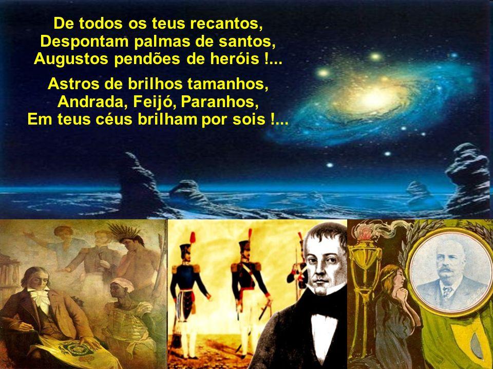 Dos sonhos do Tiradentes, Que se alteiam sempre mais, Fizeste apóstolos, gênios, estadistas, generais... Dos sonhos do Tiradentes, Que se alteiam semp