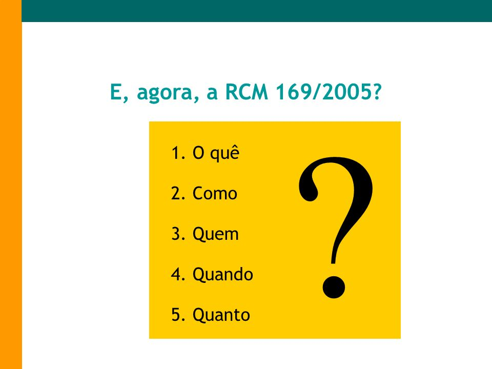 E, agora, a RCM 169/2005? 1. O quê 2. Como 3. Quem 4. Quando 5. Quanto ?