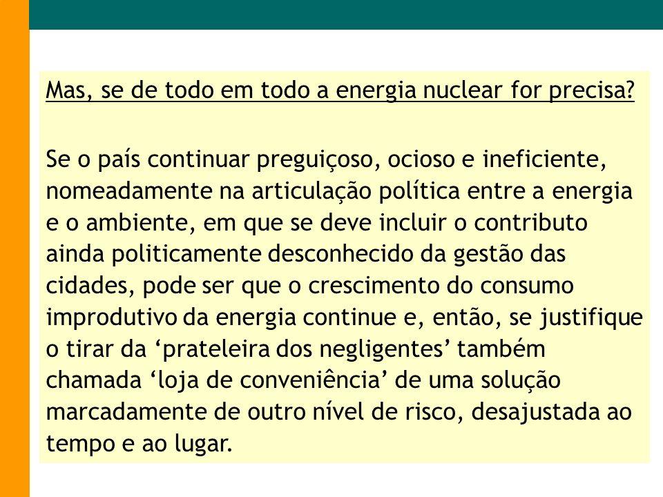 Mas, se de todo em todo a energia nuclear for precisa? Se o país continuar preguiçoso, ocioso e ineficiente, nomeadamente na articulação política entr