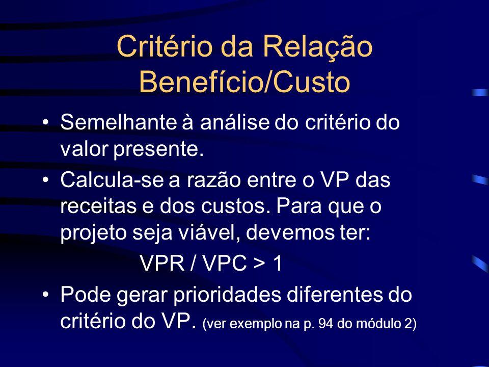 Critério da Relação Benefício/Custo Semelhante à análise do critério do valor presente. Calcula-se a razão entre o VP das receitas e dos custos. Para