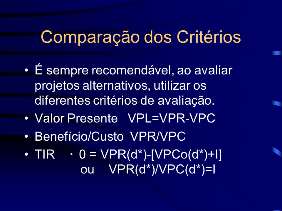 Comparação dos Critérios É sempre recomendável, ao avaliar projetos alternativos, utilizar os diferentes critérios de avaliação. Valor Presente VPL=VP