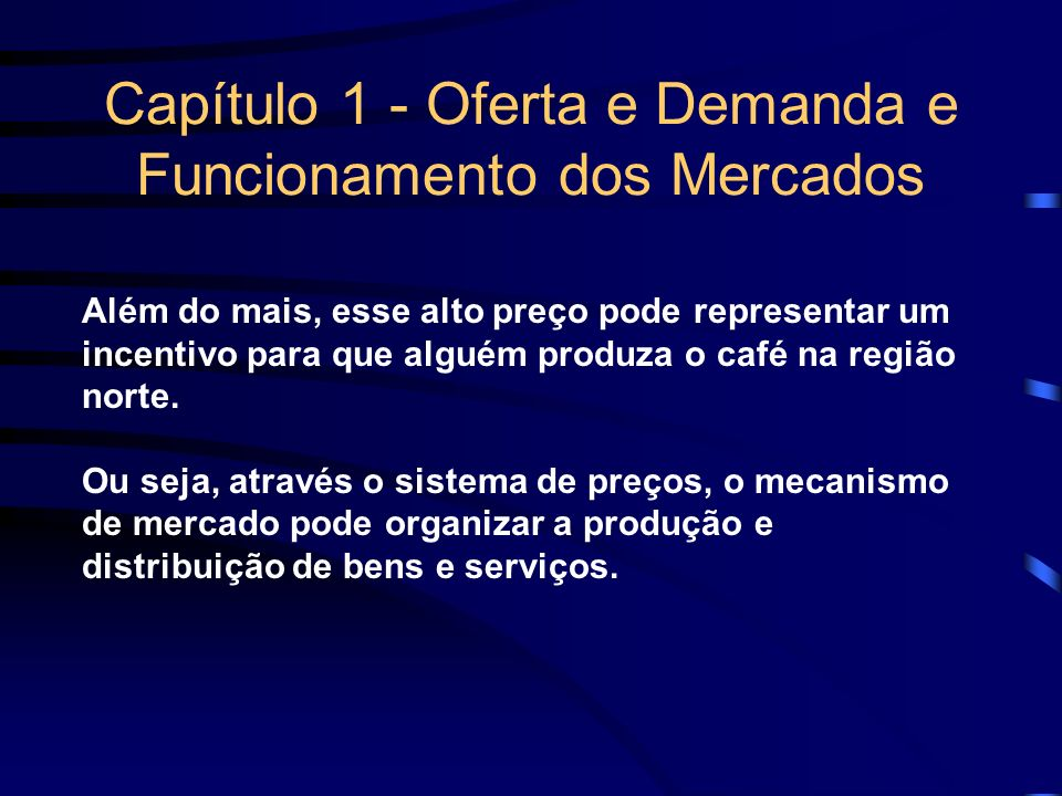 Capítulo 1 - Oferta e Demanda e Funcionamento dos Mercados Além do mais, esse alto preço pode representar um incentivo para que alguém produza o café