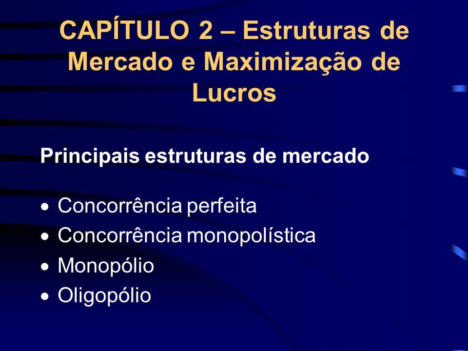 CAPÍTULO 2 – Estruturas de Mercado e Maximização de Lucros Principais estruturas de mercado Concorrência perfeita Concorrência monopolística Monopólio