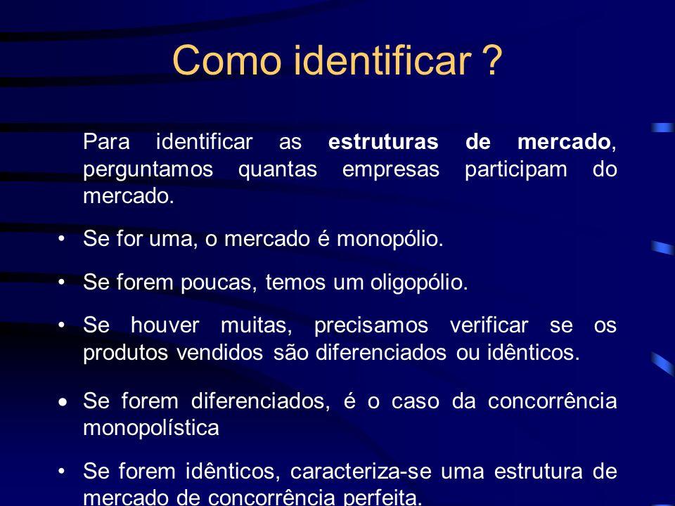 Como identificar ? Para identificar as estruturas de mercado, perguntamos quantas empresas participam do mercado. Se for uma, o mercado é monopólio. S