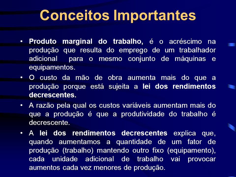 Conceitos Importantes Produto marginal do trabalho, é o acréscimo na produção que resulta do emprego de um trabalhador adicional para o mesmo conjunto