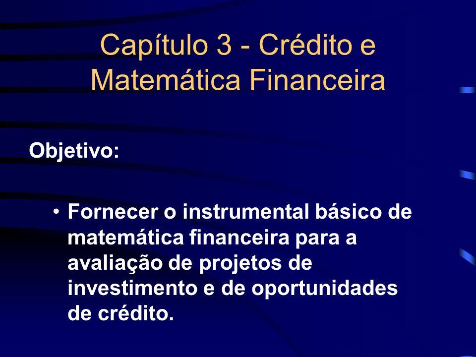 Capítulo 3 - Crédito e Matemática Financeira Objetivo: Fornecer o instrumental básico de matemática financeira para a avaliação de projetos de investi
