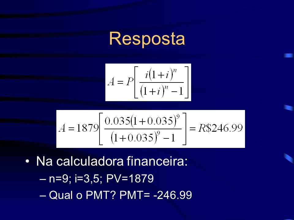 Na calculadora financeira: –n=9; i=3,5; PV=1879 –Qual o PMT? PMT= -246.99 Resposta