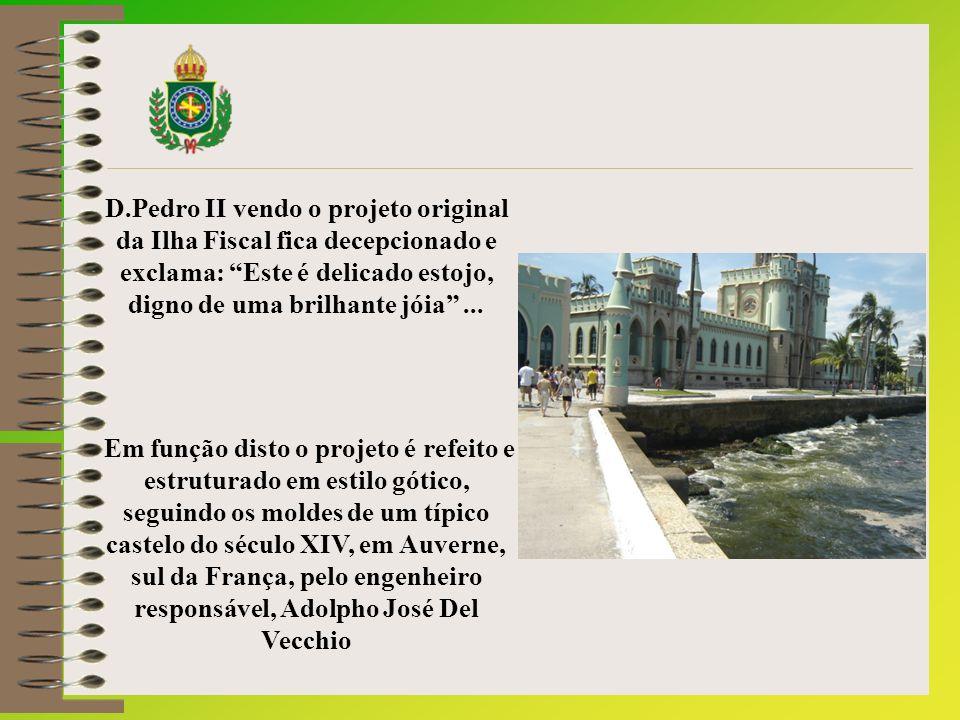 D.Pedro II vendo o projeto original da Ilha Fiscal fica decepcionado e exclama: Este é delicado estojo, digno de uma brilhante jóia...