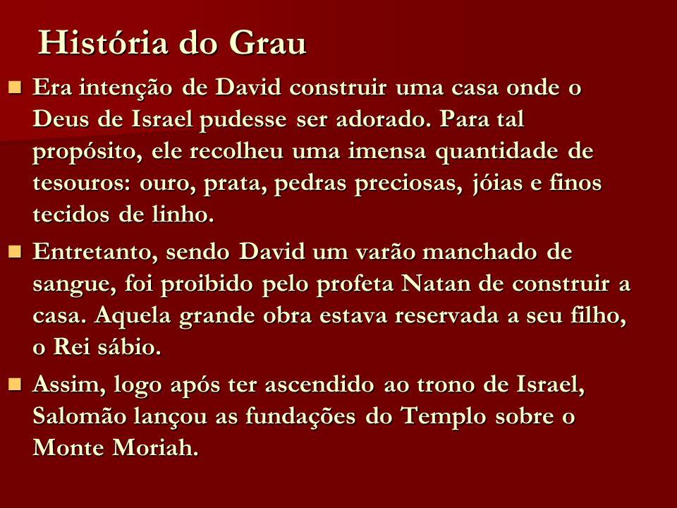 História do Grau Era intenção de David construir uma casa onde o Deus de Israel pudesse ser adorado. Para tal propósito, ele recolheu uma imensa quant