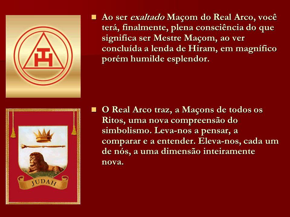 Ao ser exaltado Maçom do Real Arco, você terá, finalmente, plena consciência do que significa ser Mestre Maçom, ao ver concluída a lenda de Hiram, em
