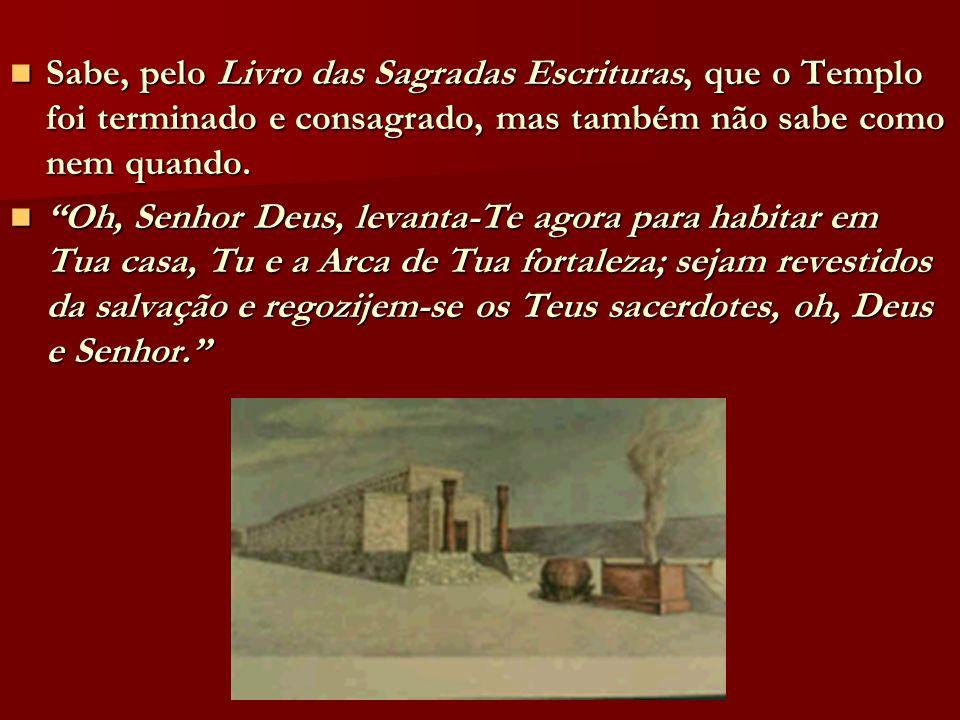 Sabe, pelo Livro das Sagradas Escrituras, que o Templo foi terminado e consagrado, mas também não sabe como nem quando. Sabe, pelo Livro das Sagradas