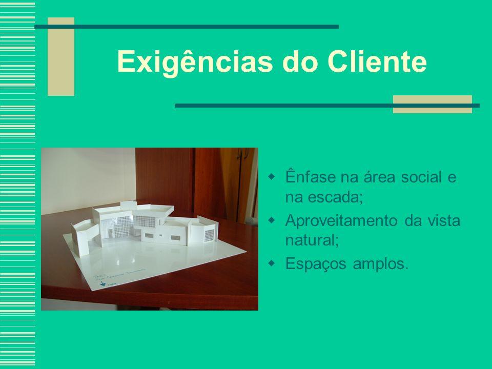 Exigências do Cliente Ênfase na área social e na escada; Aproveitamento da vista natural; Espaços amplos.