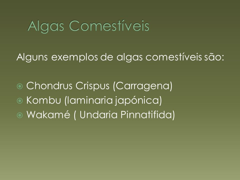 Alguns exemplos de algas comestíveis são: Chondrus Crispus (Carragena) Kombu (laminaria japónica) Wakamé ( Undaria Pinnatifida)