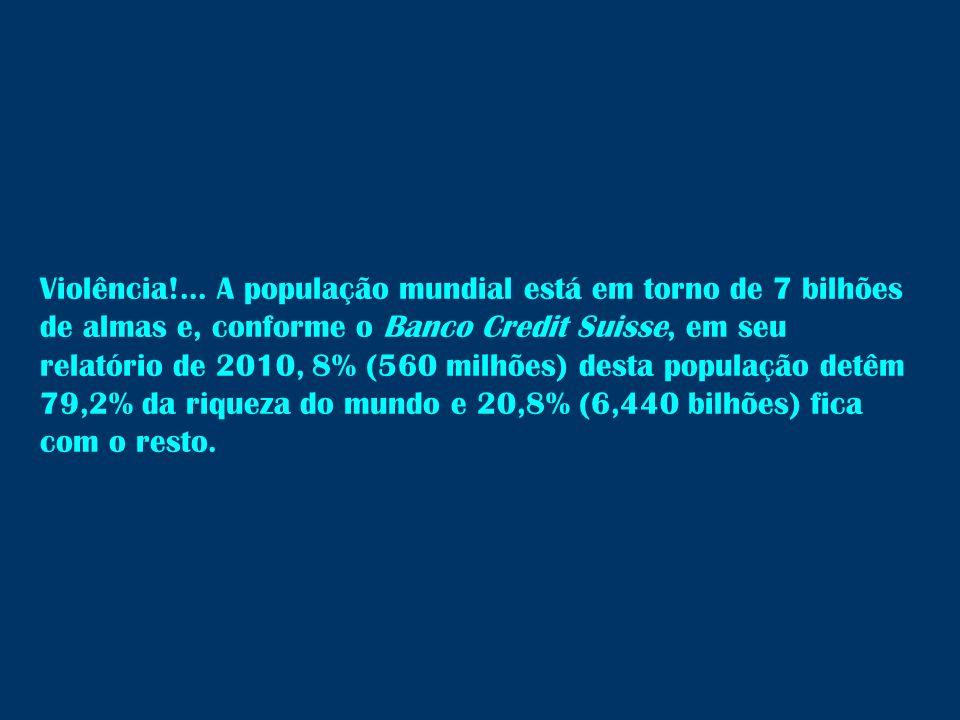 Violência!... A população mundial está em torno de 7 bilhões de almas e, conforme o Banco Credit Suisse, em seu relatório de 2010, 8% (560 milhões) de
