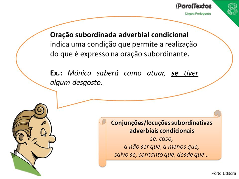 Porto Editora Oração subordinada adverbial condicional indica uma condição que permite a realização do que é expresso na oração subordinante. Ex.: Món