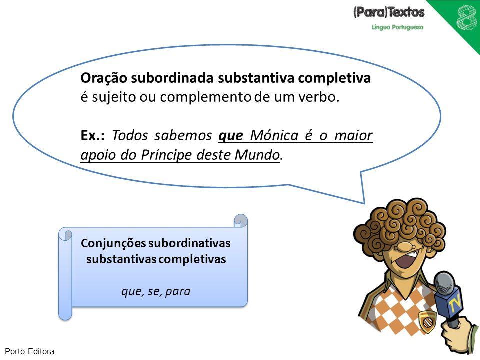 Porto Editora Oração subordinada substantiva completiva é sujeito ou complemento de um verbo. Ex.: Todos sabemos que Mónica é o maior apoio do Príncip