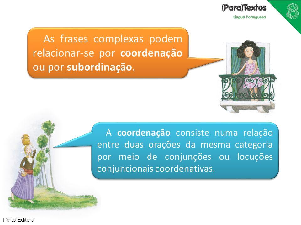 Porto Editora As frases complexas podem relacionar-se por coordenação ou por subordinação. A coordenação consiste numa relação entre duas orações da m
