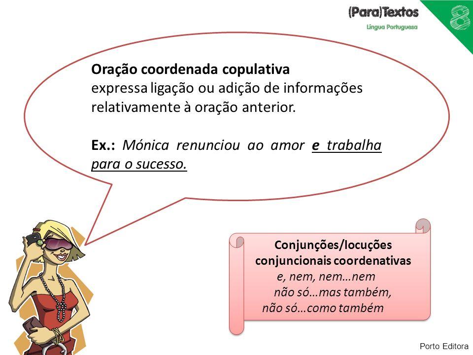 Porto Editora Oração coordenada copulativa expressa ligação ou adição de informações relativamente à oração anterior. Ex.: Mónica renunciou ao amor e