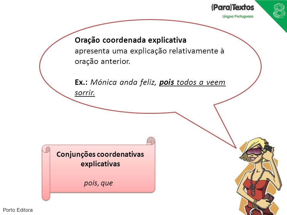 Porto Editora Oração coordenada explicativa apresenta uma explicação relativamente à oração anterior. Ex.: Mónica anda feliz, pois todos a veem sorrir