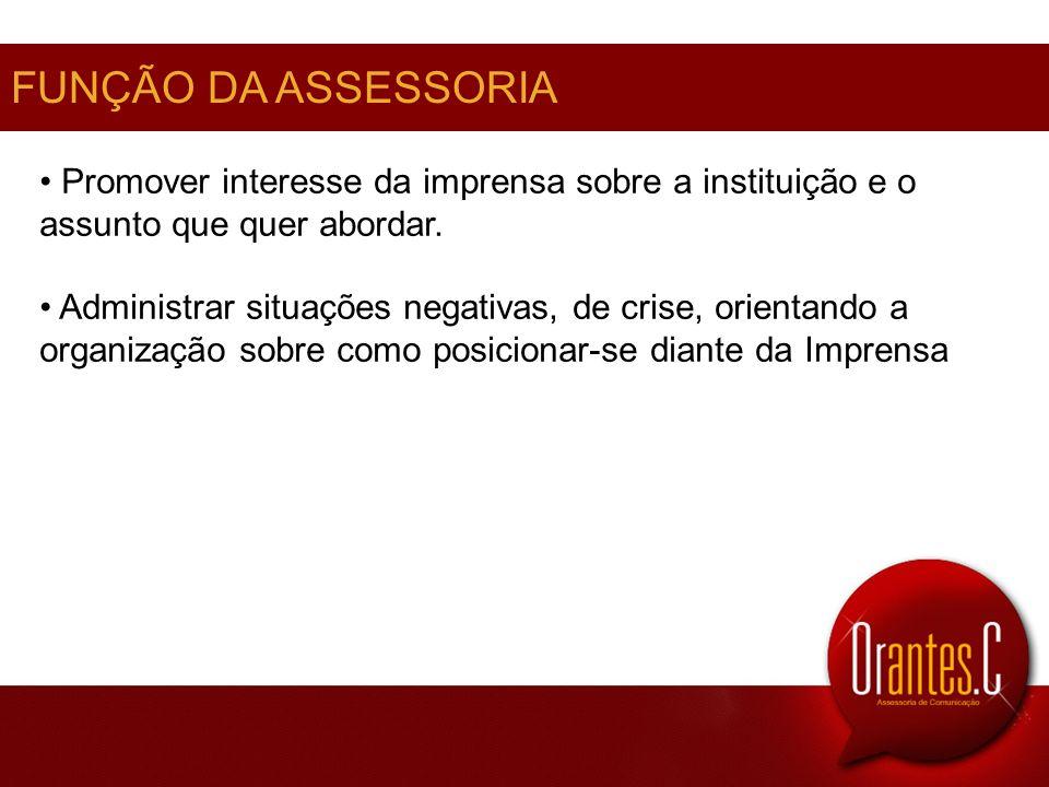 FUNÇÃO DA ASSESSORIA Promover interesse da imprensa sobre a instituição e o assunto que quer abordar. Administrar situações negativas, de crise, orien