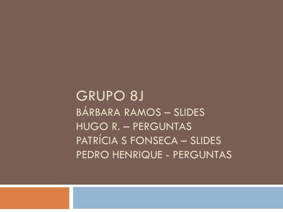 GRUPO 8J BÁRBARA RAMOS – SLIDES HUGO R. – PERGUNTAS PATRÍCIA S FONSECA – SLIDES PEDRO HENRIQUE - PERGUNTAS