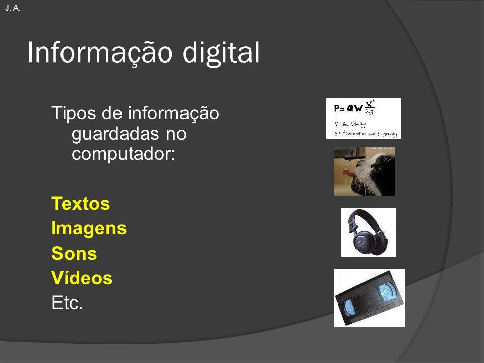 Informação digital Tipos de informação guardadas no computador: Textos Imagens Sons Vídeos Etc. J. A.