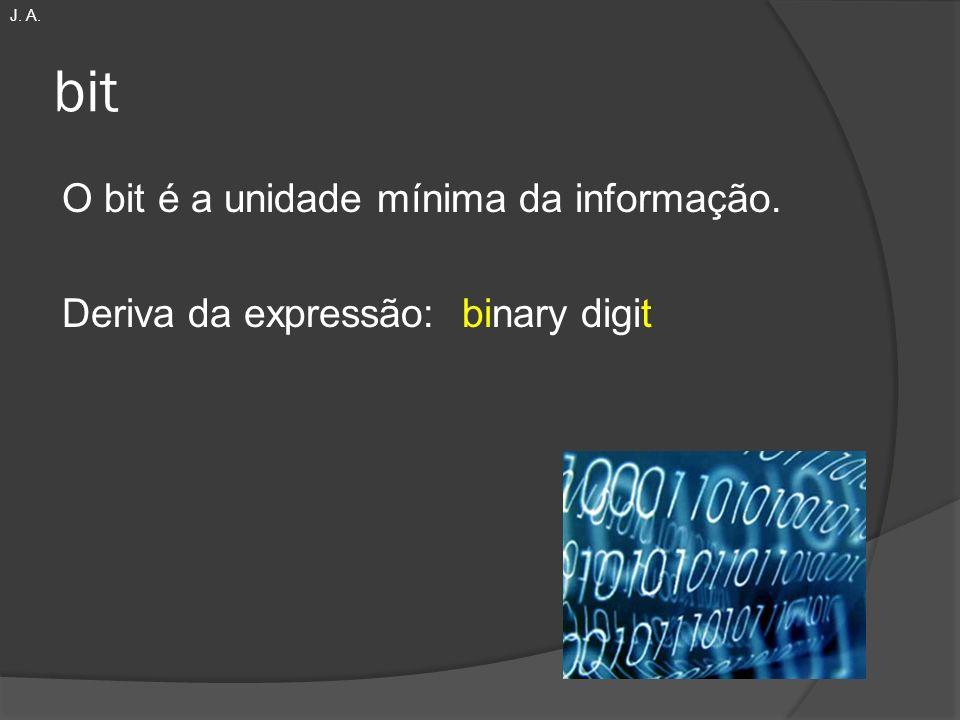 bit O bit é a unidade mínima da informação. Deriva da expressão: binary digit J. A.