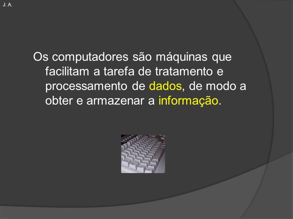 Os computadores são máquinas que facilitam a tarefa de tratamento e processamento de dados, de modo a obter e armazenar a informação. J. A.
