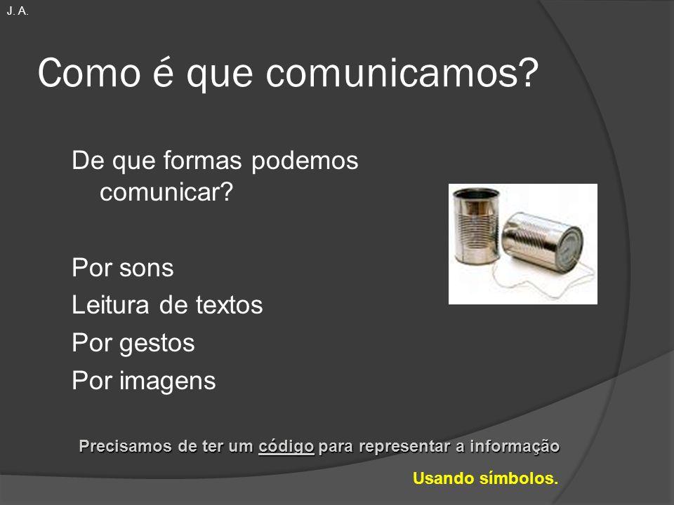 Como é que comunicamos? De que formas podemos comunicar? Por sons Leitura de textos Por gestos Por imagens Precisamos de ter um código para representa