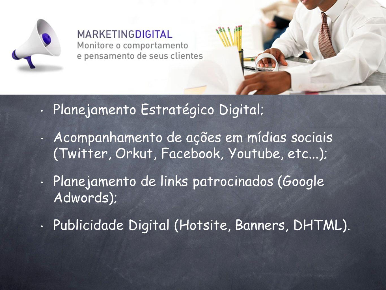 Planejamento Estratégico Digital; Acompanhamento de ações em mídias sociais (Twitter, Orkut, Facebook, Youtube, etc...); Planejamento de links patroci