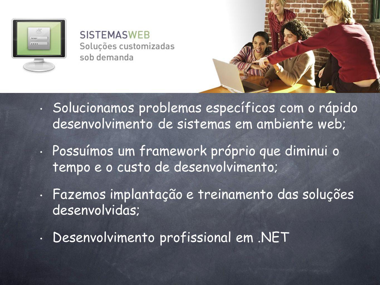 Solucionamos problemas específicos com o rápido desenvolvimento de sistemas em ambiente web; Possuímos um framework próprio que diminui o tempo e o cu