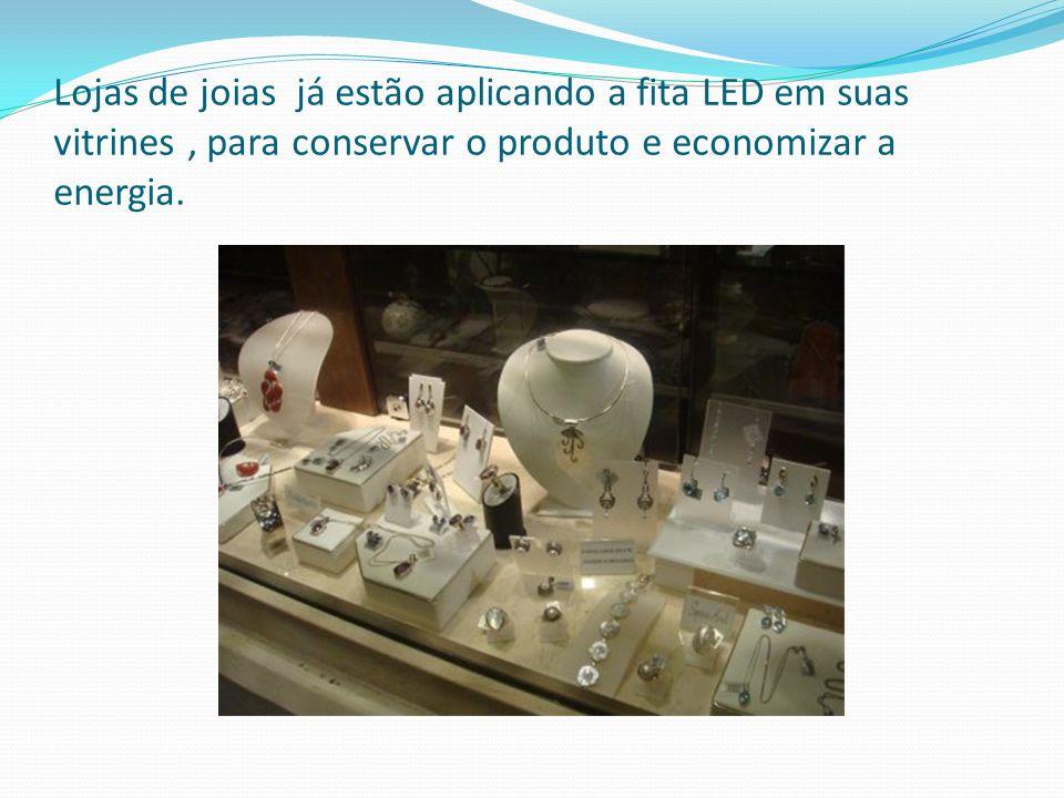 Lojas de joias já estão aplicando a fita LED em suas vitrines, para conservar o produto e economizar a energia.