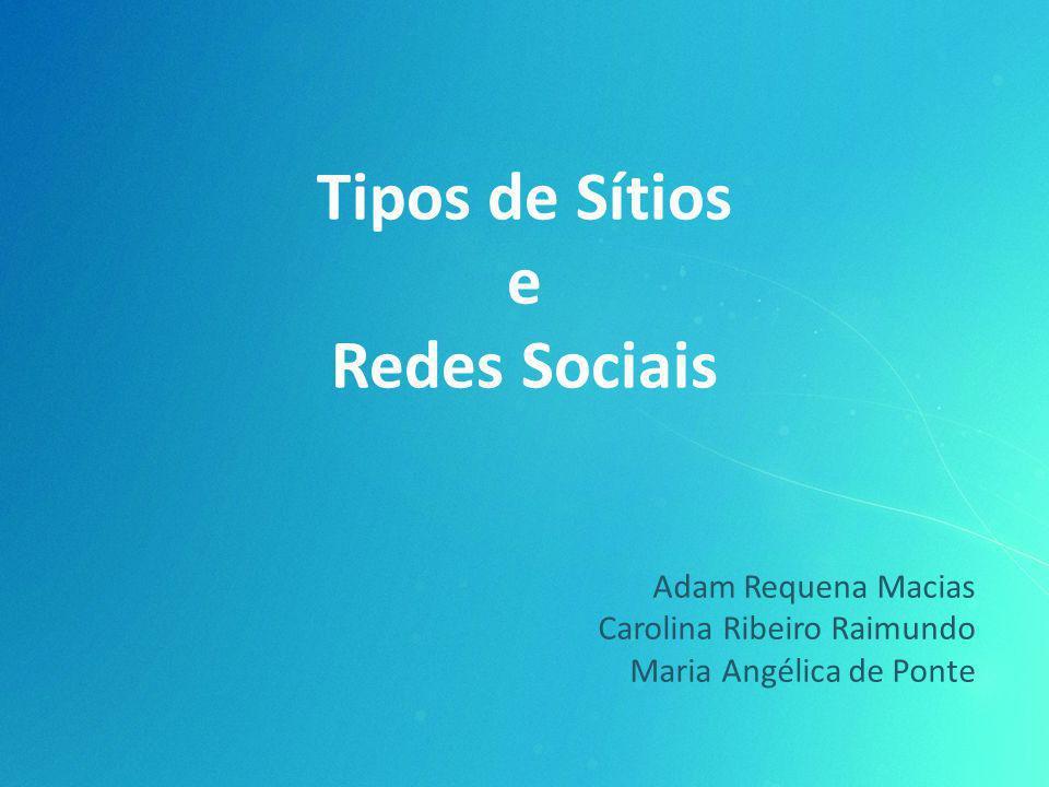 Tipos de Sítios e Redes Sociais Adam Requena Macias Carolina Ribeiro Raimundo Maria Angélica de Ponte