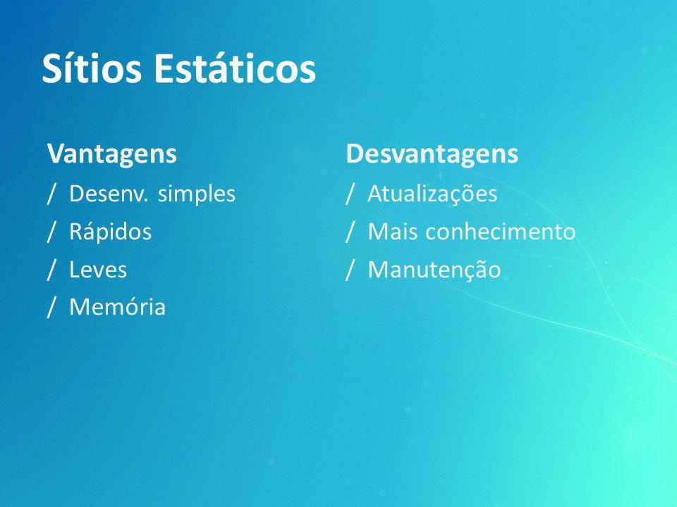Sítios Estáticos Vantagens / Desenv. simples / Rápidos / Leves / Memória Desvantagens / Atualizações / Mais conhecimento / Manutenção