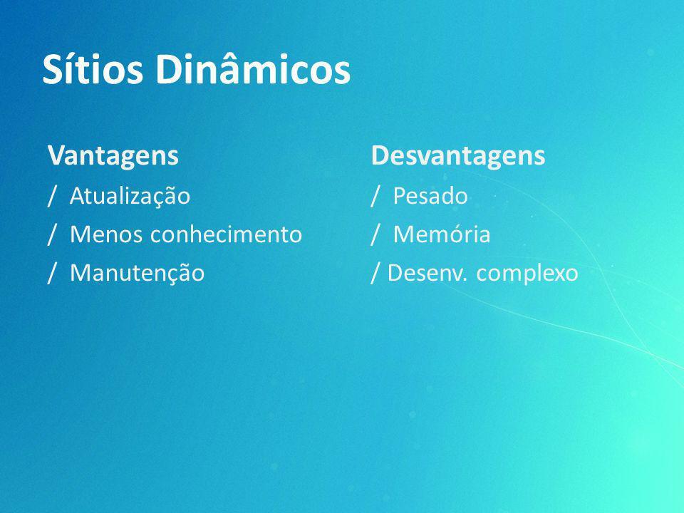 Sítios Dinâmicos Vantagens / Atualização / Menos conhecimento / Manutenção Desvantagens / Pesado / Memória / Desenv. complexo