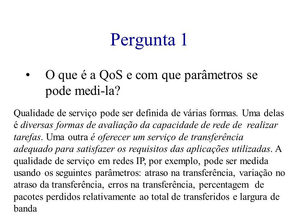 Pergunta 1 O que é a QoS e com que parâmetros se pode medi-la? Qualidade de serviço pode ser definida de várias formas. Uma delas é diversas formas de