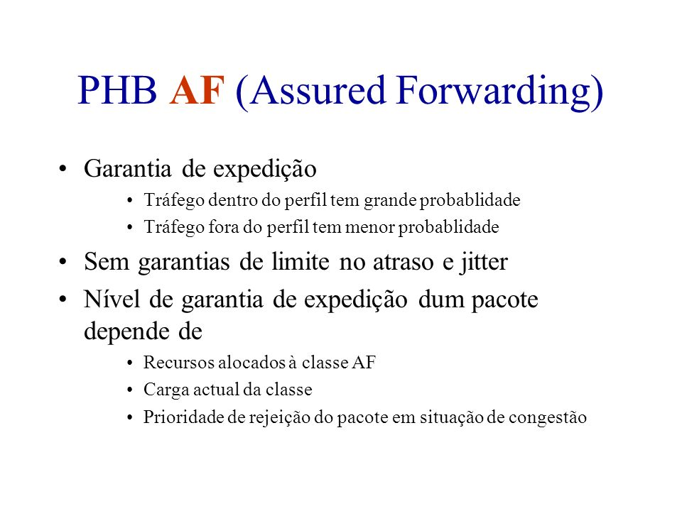 PHB AF (Assured Forwarding) Garantia de expedição Tráfego dentro do perfil tem grande probablidade Tráfego fora do perfil tem menor probablidade Sem g