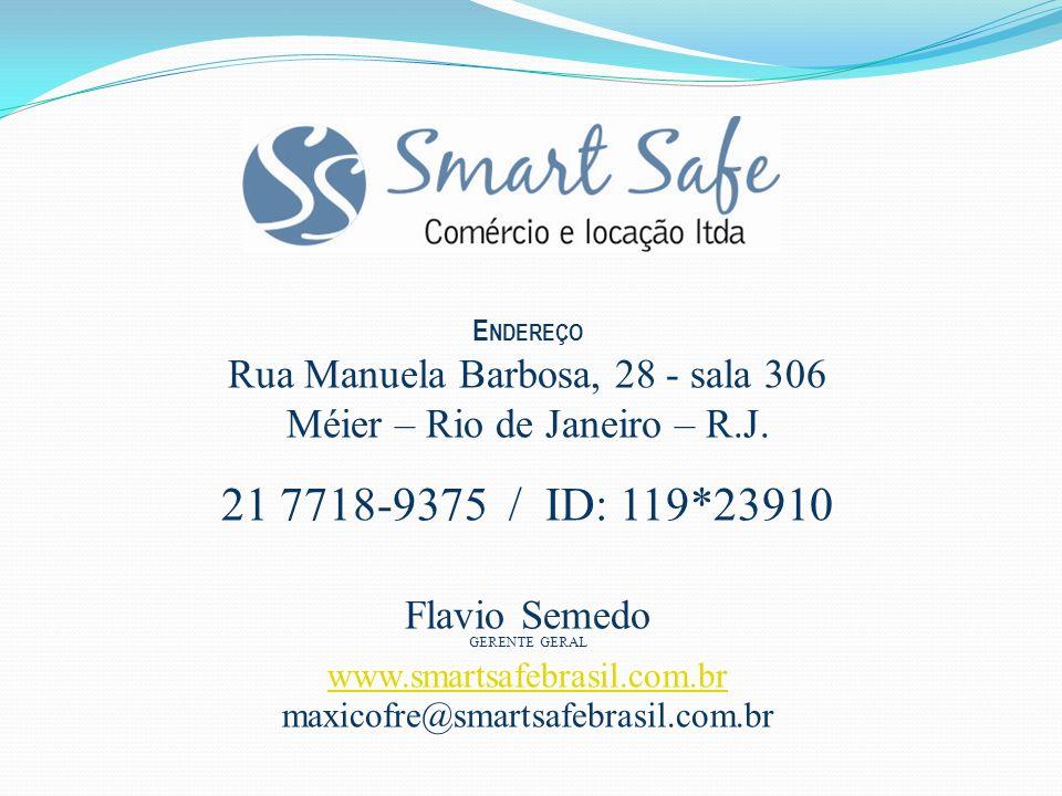 E NDEREÇO Rua Manuela Barbosa, 28 - sala 306 Méier – Rio de Janeiro – R.J. 21 7718-9375 / ID: 119*23910 Flavio Semedo GERENTE GERAL www.smartsafebrasi