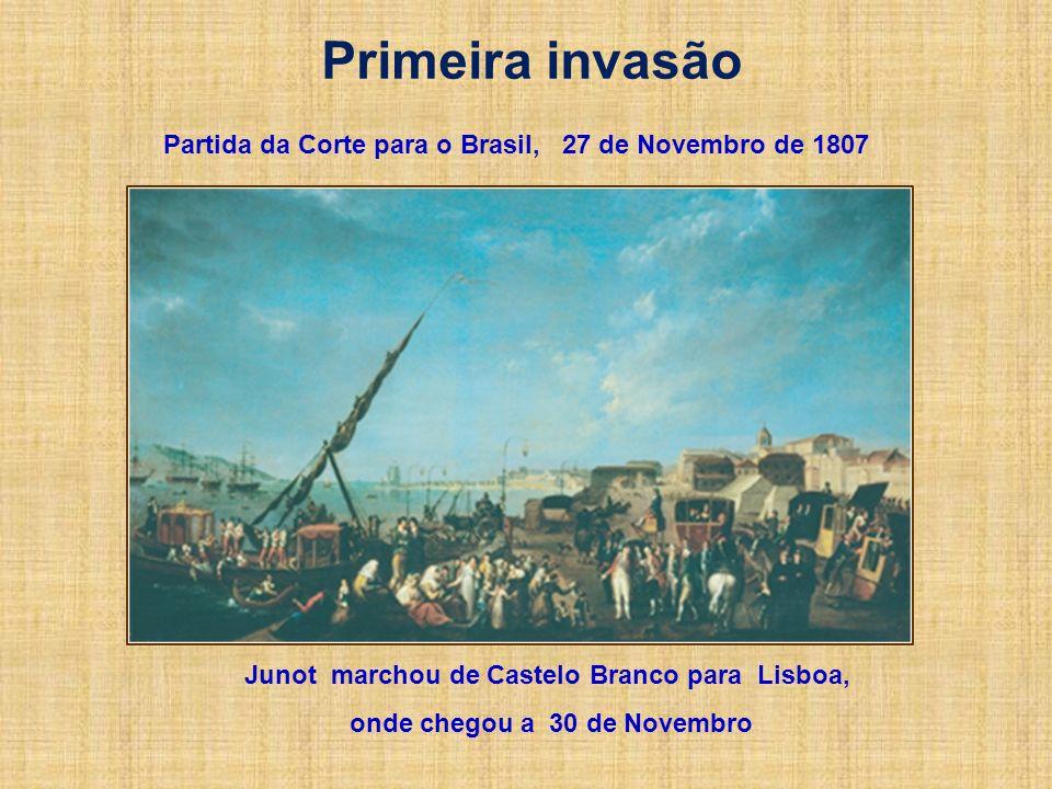 Primeira invasão Junot marchou de Castelo Branco para Lisboa, onde chegou a 30 de Novembro Partida da Corte para o Brasil, 27 de Novembro de 1807