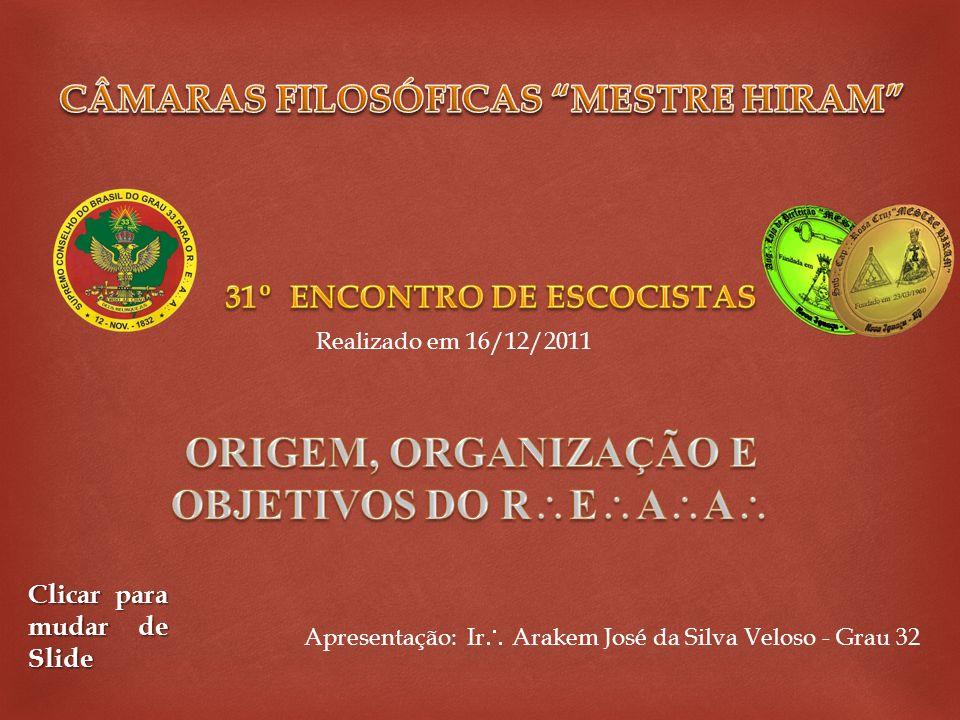 Apresentação: Ir Arakem José da Silva Veloso - Grau 32 Clicar para mudar de Slide Realizado em 16/12/2011