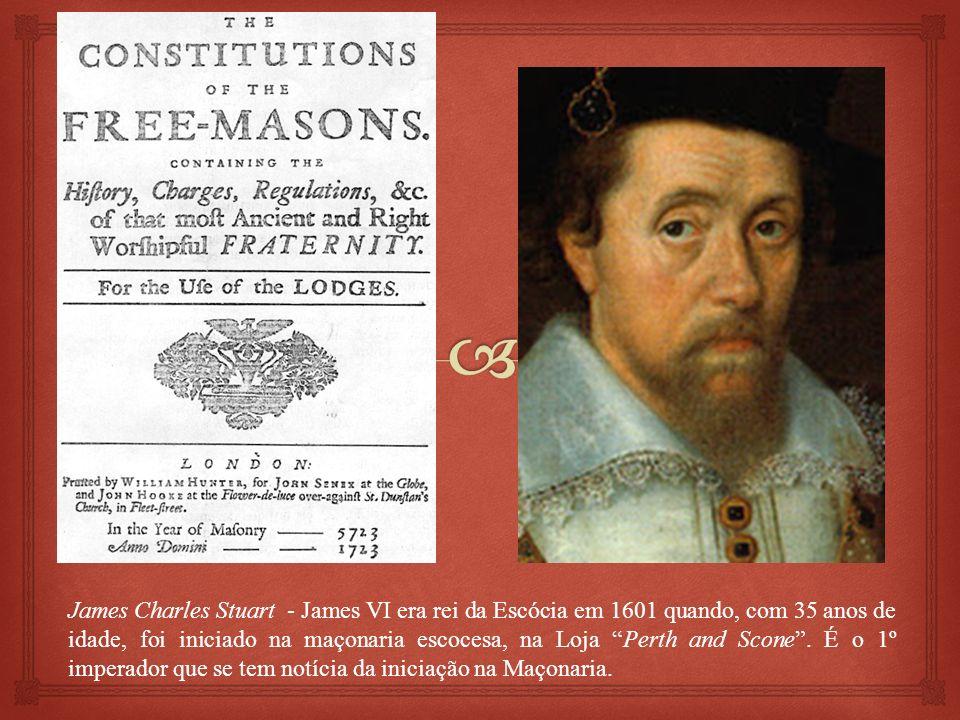 James Charles Stuart - James VI era rei da Escócia em 1601 quando, com 35 anos de idade, foi iniciado na maçonaria escocesa, na Loja Perth and Scone.