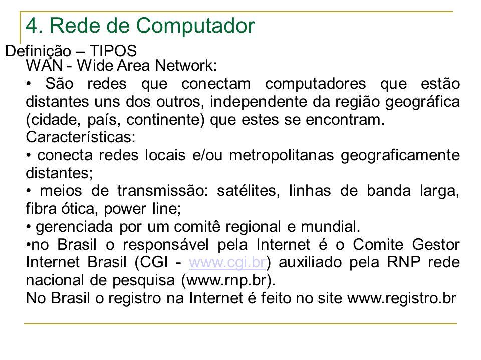 4. Rede de Computador Definição – TIPOS WAN - Wide Area Network: São redes que conectam computadores que estão distantes uns dos outros, independente