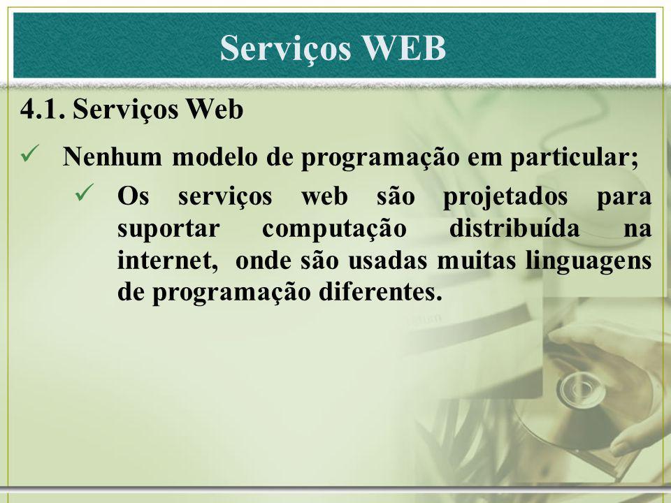 Serviços WEB 4.1. Serviços Web Nenhum modelo de programação em particular; Os serviços web são projetados para suportar computação distribuída na inte