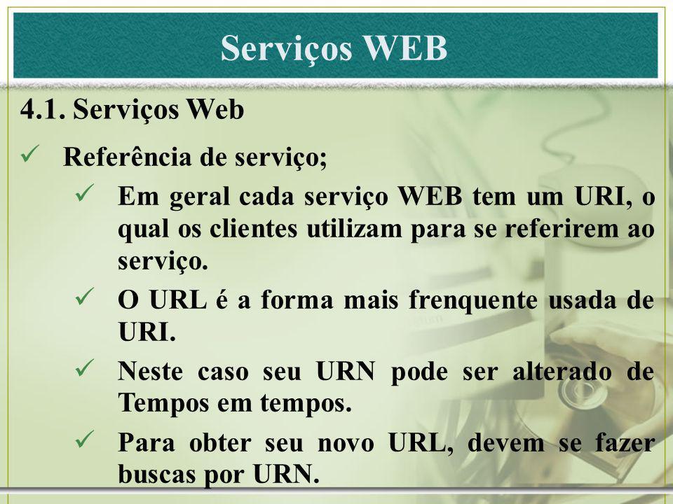 Serviços WEB 4.1. Serviços Web Referência de serviço; Em geral cada serviço WEB tem um URI, o qual os clientes utilizam para se referirem ao serviço.
