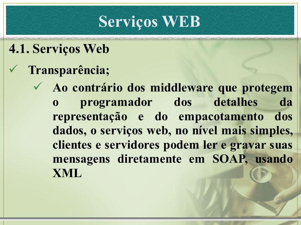 Serviços WEB 4.1. Serviços Web Transparência; Ao contrário dos middleware que protegem o programador dos detalhes da representação e do empacotamento