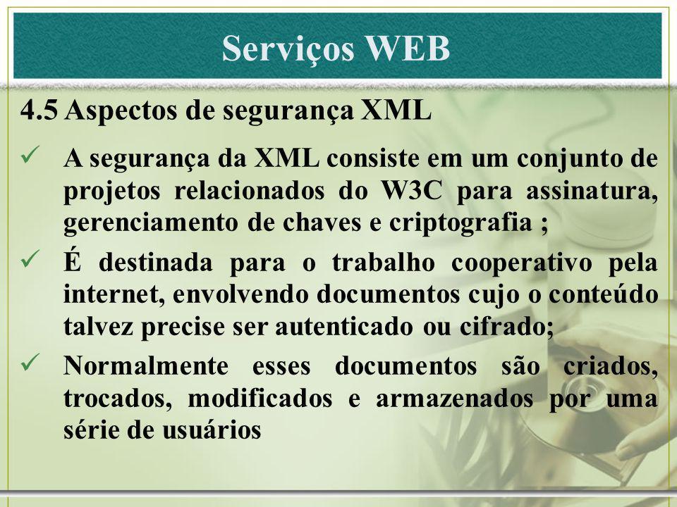 Serviços WEB 4.5 Aspectos de segurança XML A segurança da XML consiste em um conjunto de projetos relacionados do W3C para assinatura, gerenciamento d