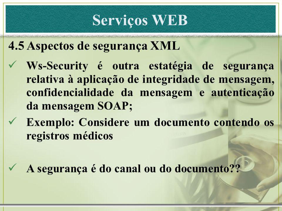 Serviços WEB 4.5 Aspectos de segurança XML Ws-Security é outra estatégia de segurança relativa à aplicação de integridade de mensagem, confidencialida