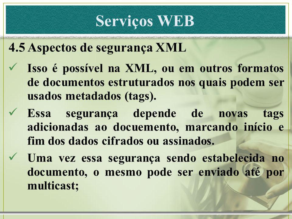 Serviços WEB 4.5 Aspectos de segurança XML Isso é possível na XML, ou em outros formatos de documentos estruturados nos quais podem ser usados metadad